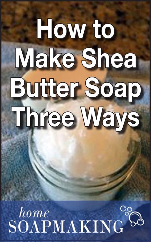 How to Make Shea Butter Soap Three Ways - Countryside